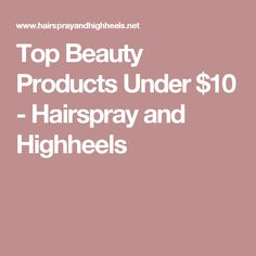 Top Beauty Products Under $10 - Hairspray and Highheels