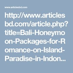 http://www.articlesbd.com/article.php?title=Bali-Honeymoon-Packages-for-Romance-on-Island-Paradise-in-Indonesia-&article=495348