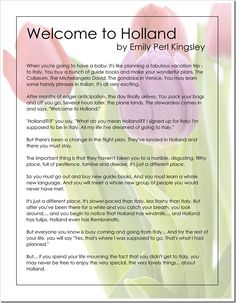 Welcome to Holland, by Emily Perl Kingsley  When our little guy's special needs became more evident, this was shared with me.  I have, in turn, shared it with others.  I wouldn't change our precious son.  Turns out that tulips are some of my favorites...and they come out of Holland.