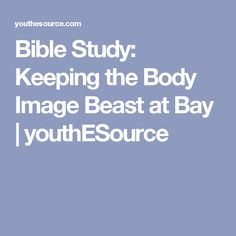 Bible Study: Keeping the Body Image Beast at Bay   youthESource