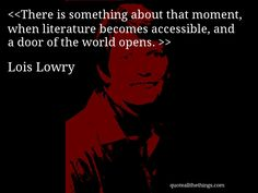 Lois Lowry - quote-There is something about that moment, when literature becomes accessible, and a door of the world opens. (Source: quoteallthethings.com) #LoisLowry #quote #quotation #aphorism #quoteallthethings Lois Lowry, The Giver, Quotations, Literature, In This Moment, World, Quotes, Movie Posters, Fictional Characters