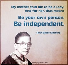 """My mother told me to be a lady. And for her, that meant be your own person, be independent."" ~RUTH BADER GINSBURG"