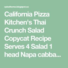 California Pizza Kitchen's Thai Crunch Salad Copycat Recipe Serves 4 Salad 1 head Napa cabbage, cut into 1/4-inch strips 1 smal...
