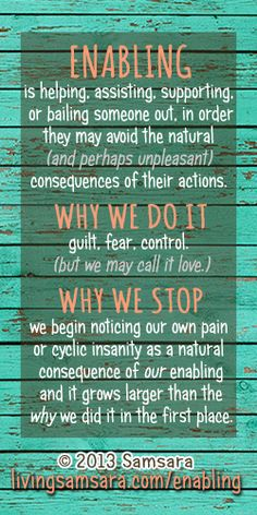ENABLING is helping, assisting, supporting,  or bailing someone out, in order they may avoid the natural  (and perhaps unpleasant)  consequences of their actions.  Poster: http://www.zazzle.com/enabling_definition_why_do_it_why_stop_poster-228475255457392789