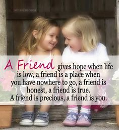 A friend gives hope when life is low, a friend is a place when you have nowhere to go, a friend is honest, a friend is true. A friend is precious, a friend is you. ~ friendship quotes