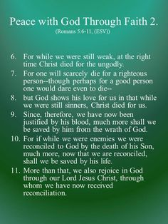 For while we were still weak, at the right time Christ died for the ungodly. For one will scarcely die for a righteous person--though perhaps for a good person one would dare even to die-- but God shows his love for us in that while we were still sinners, Christ died for us. Since, therefore, we have now been justified by his blood, much more shall we be saved by him from the wrath of God.  For if while we were enemies we were reconciled to God by the death of his Son, much more...