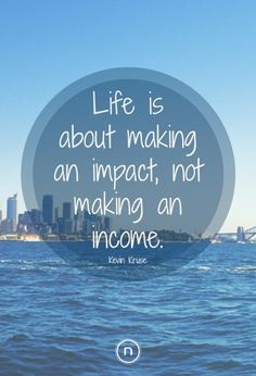 Kevin Kruse Quotes: Life is about making an impact, not making an income. Explore Power Thinking and more quotes at https://think.natch.life/quotes/
