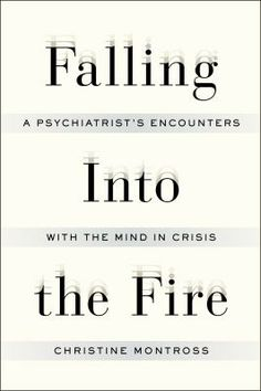 Falling Into the Fire:  A Psychiatrist's Encounters With the Mind In Crisis by Christine Montross Dr. Montross works with patients on the  inpatient wards....a woman who swallows scissors and knives and is repeatedly brought in to the ER and then the psych ward, patients with BDD (body dysmorphic disorder), a sufferer of somatic epileipsy and more.  Thoughtful and heart wrenching.  Well written.