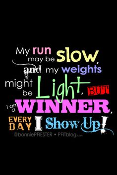 it doesn't matter if your run is slow & your weights are light........you are a winner every day you SHOW UP!