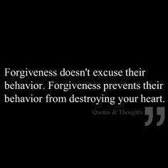 Forgiveness doesn't excuse their behavior. Forgiveness prevents their behavior from destroying your heart.
