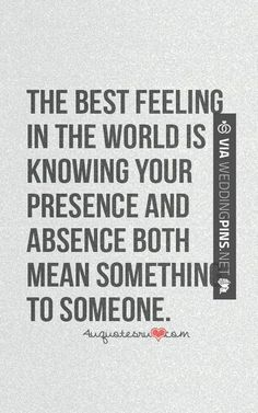 The best feeling in the world is knowing your presence and absence both mean something to someone.
