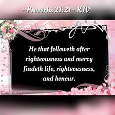 ~Proverbs 21:21~ KJV He that followeth after righteousness and mercy findeth life, righteousness, and honour.