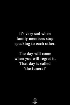"""Its very sad when family members stop speaking to each other. The day will come when you will regret it. That day is called """"the funeral"""" Broken Family Quotes, Toxic Family Quotes, Family Hurt Quotes, Quote Family, Family Issue Quotes, What Is Family Quotes, Family Wuotes, Importance Of Family Quotes, Family Is Everything Quotes"""