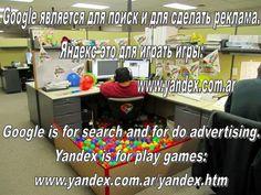 Google является для поиск и для сделать реклама. Яндекс это для играть игры: http://www.yandex.com.ar --------  Google is for search and for do advertising. Yandex is for play games: http://www.yandex.com.ar/yandex.htm --------- Google es para buscar y para hacer publicidad. Yandex es para jugar a juegos: http://www.yandex.com.ar/yandex-es.htm