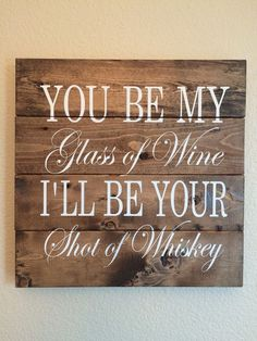 A personal favorite from my Etsy shop https://www.etsy.com/listing/231626834/wood-sign-you-be-my-glass-of-wine-ill-be