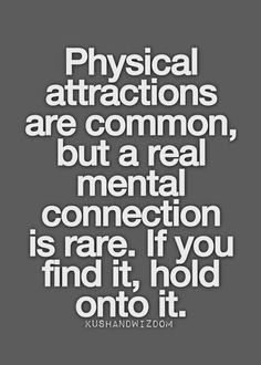 A mental connection is rare..if you find it hold onto it!!