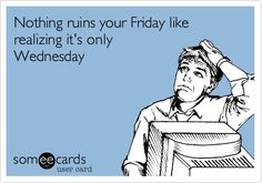 Nothing ruins your Friday like realizing it's only Wednesday.