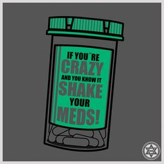 IF YOU´RE CRAZY AND YOU KNOW IT SHAKE YOUR MEDS!
