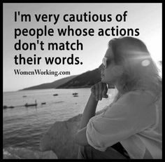 I'm very cautious of people whose actions don't match their words. Very.