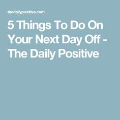 5 Things To Do On Your Next Day Off - The Daily Positive