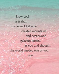 How cool is it that the same God who created mountains and oceans and galaxies looked at you and thought the world needed one of you, too.