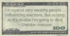 """Sheldon Adelson Money Quotation saying the Billionaire is unapologetic about buying influence because it is legal and he can because he's wealthy. Sheldon Adelson said:  """"I'm against very wealthy people ... influencing elections, But as long as it's doable I'm going to do it"""" -- Sheldon Adelson  #Birthday August 4, 1933 #MoneyQuote  #elections #politics #sheldonadelson"""