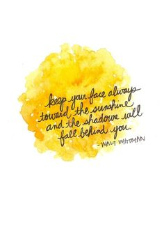 Keep your face always toward the sunshine and the shadows will fall behind you. -Walt Whitman
