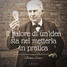 Il valore di un'idea sta nel metterla in pratica (Thomas Edison) - Libroza.com