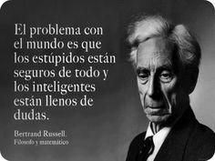 el problemaa con el mundo es que los estupidos estan seguros de todo y los inteligentes estan llenos de dudas Bertrand Russell Filosofo y Matematico