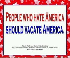 People who hate America should vacate America. Please do...
