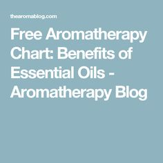 Free Aromatherapy Chart: Benefits of Essential Oils - Aromatherapy Blog