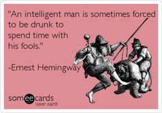 'An intelligent man is sometimes forced to be drunk to spend time with his fools.' -Ernest Hemingway.