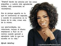 """""""Empecé dando las gracias por las cosas pequeñas, y cuánto más agradecida estaba, más aumentaba mi recompensa. Eso es porque aquello en lo que te concentras se expande, y cuando te concentras en lo bueno de la vida, creas más de lo mismo. Las oportunidades, las relaciones, incluso el dinero empezaron a fluir en mi camino cuando aprendí a agradecer todo lo que me sucedía en la vida."""" Oprah Winfrey"""