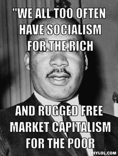 We all too often have socialism for the rich and rugged free market capitalism for the poor.