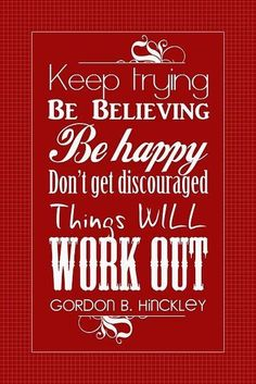 Keep trying, Be believing, Be happy, Don't get discouraged.  This will work out - Gordon B. Hinckley