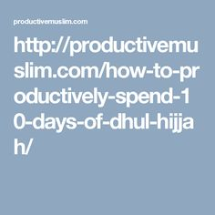 http://productivemuslim.com/how-to-productively-spend-10-days-of-dhul-hijjah/