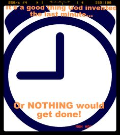 Good thing that God invented the last minute, or NOTHING would get done! ~ The Irreverent Sales Girl
