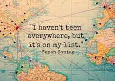 I havent been everywhere, but its on my list -Susan Sontag