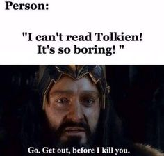 one, Tolkien is AMAZING and two, the person will pay for destorbing me in my lotr hobbit craze Der Hobbit Thorin, O Hobbit, Thranduil, Legolas, Hobbit Funny, Hobbit Humor, J. R. R. Tolkien, Tolkien Books, Thorin Oakenshield