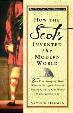 How the Scots Invented the Modern World: The True Story of How Western Europe's Poorest Nation Created Our World & Everything in It  by Arthur Herman
