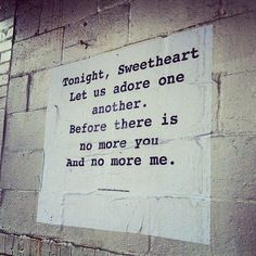 Tonight, Sweetheart. Let us adore one another. Before there is no more you And no more me.