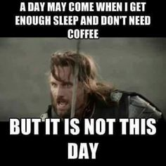 A day will come where I get enough sleep and won't need coffee
