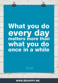 What you do every day matters more than what you do once in a while