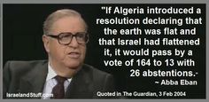 """If Algeria introduced a resolution that the earth was flat and that Israel had flattened it, it would pass by a vote of 164 to 13 with 26 abstentions."" Abba Eban"