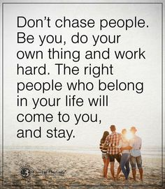 Don't chase people. Be you, do your own thing and work hard. The right people who belong in your life will come to you, and stay. thedailyquotes.com