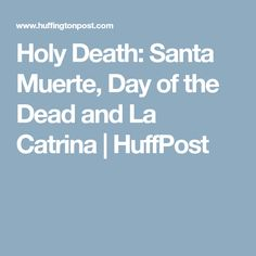 Holy Death: Santa Muerte, Day of the Dead and La Catrina | HuffPost