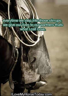 Everytime we step into those stirrups, we give our lives to our partners - that's what I call love.