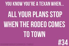 You plan your work schedule/days off around the Houston Livestock show and Rodeo.