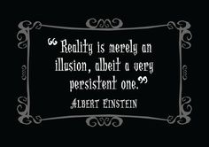 """""""Reality is merely an illusion, albeit a very persistant one"""" - Albert Einstein"""