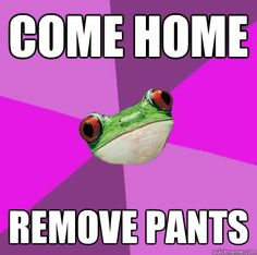come home remove pants  Foul Bachelorette Frog